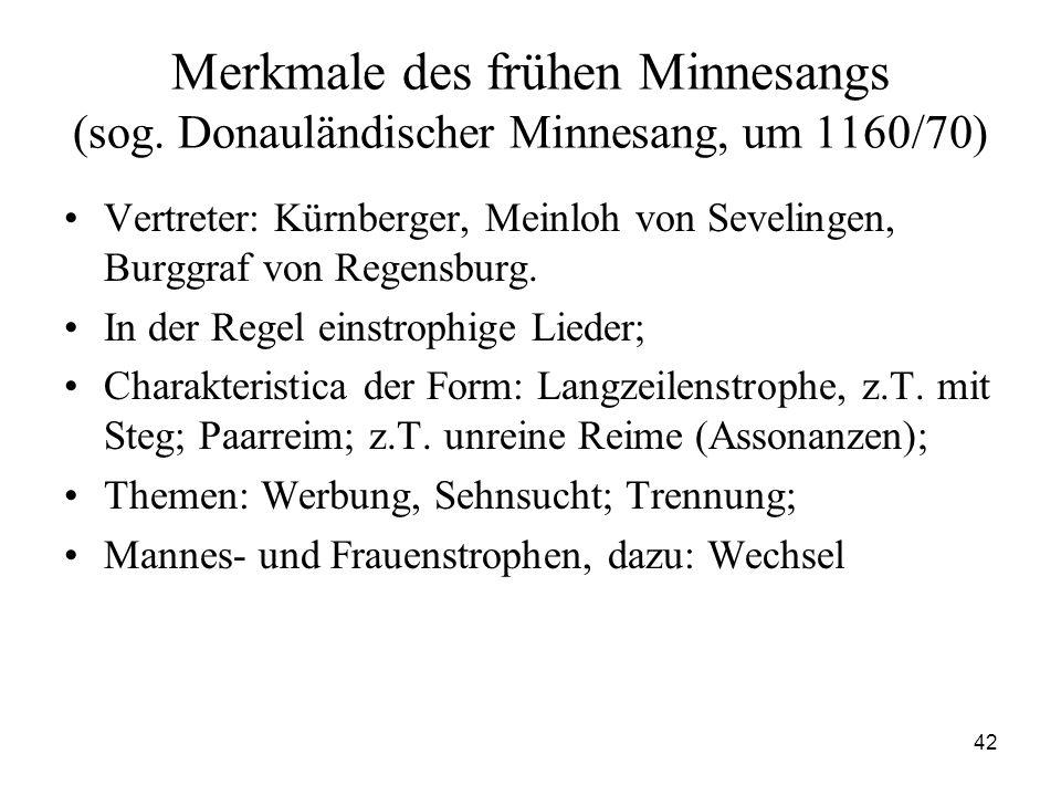 42 Merkmale des frühen Minnesangs (sog. Donauländischer Minnesang, um 1160/70) Vertreter: Kürnberger, Meinloh von Sevelingen, Burggraf von Regensburg.