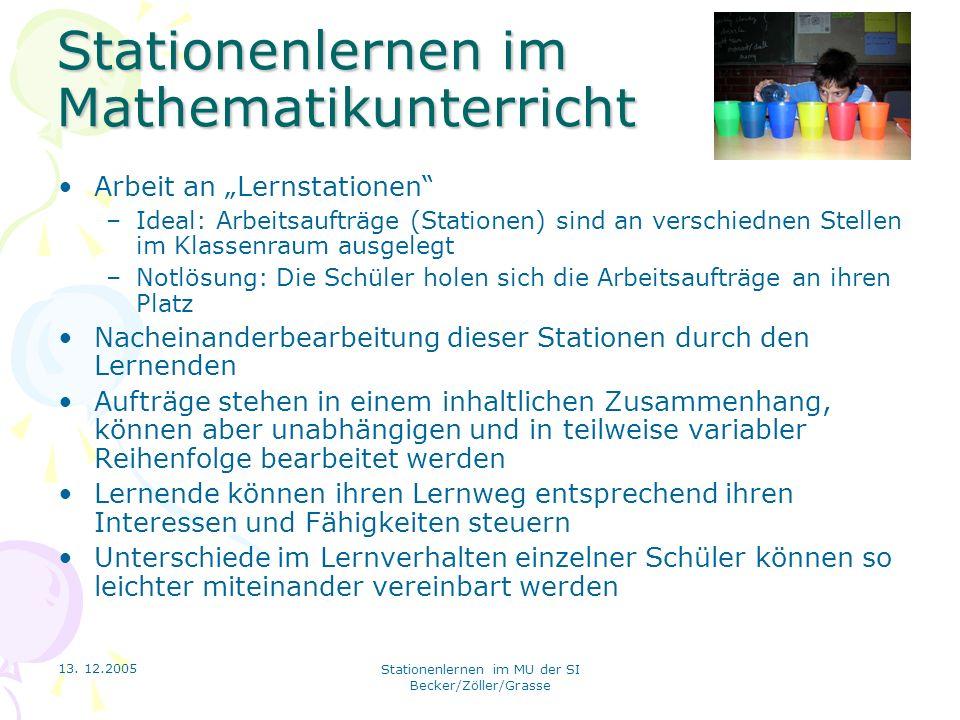 13. 12.2005 Stationenlernen im MU der SI Becker/Zöller/Grasse Stationenlernen im Mathematikunterricht Arbeit an Lernstationen –Ideal: Arbeitsaufträge