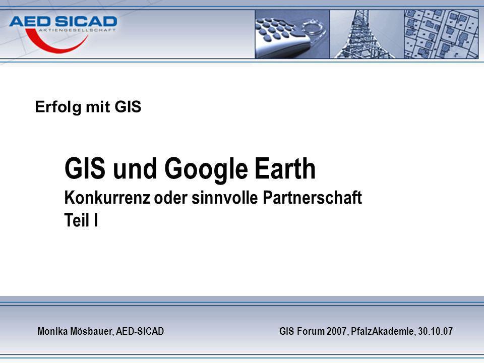 Erfolg mit GIS GIS und Google Earth Konkurrenz oder sinnvolle Partnerschaft Teil I Monika Mösbauer, AED-SICAD GIS Forum 2007, PfalzAkademie, 30.10.07