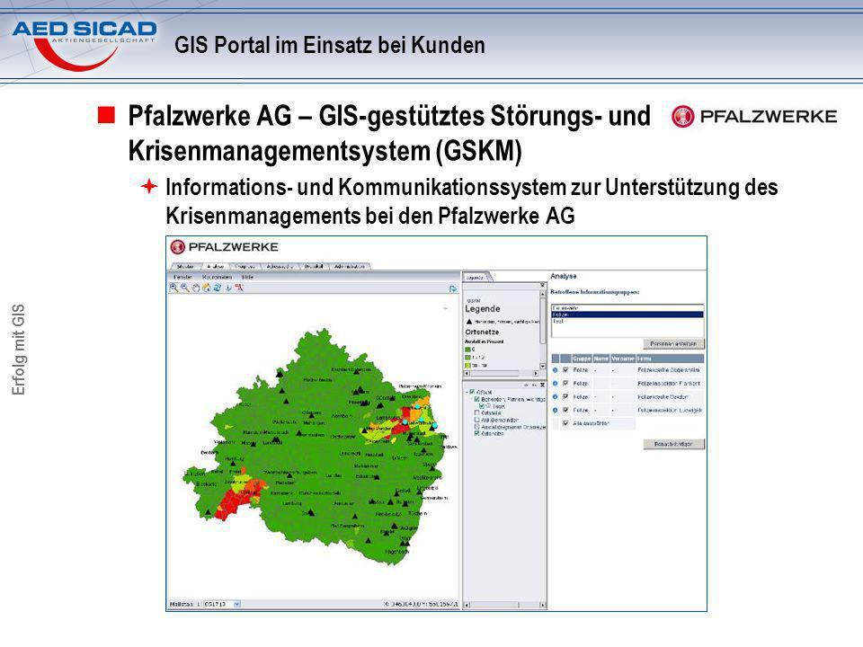 Erfolg mit GIS GIS Portal im Einsatz bei Kunden Pfalzwerke AG – GIS-gestütztes Störungs- und Krisenmanagementsystem (GSKM) Informations- und Kommunika
