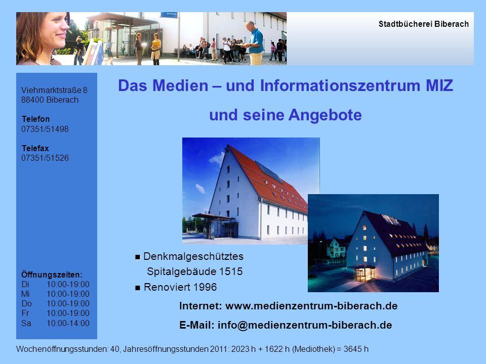 Viehmarktstraße 8 88400 Biberach Telefon 07351/51498 Telefax 07351/51526 Öffnungszeiten: Di10:00-19:00 Mi10:00-19:00 Do10:00-19:00 Fr10:00-19:00 Sa10:00-14:00 Das Medien – und Informationszentrum MIZ und seine Angebote Internet: www.medienzentrum-biberach.de E-Mail: info@medienzentrum-biberach.de Denkmalgeschütztes Spitalgebäude 1515 Renoviert 1996 Stadtbücherei Biberach Wochenöffnungsstunden: 40, Jahresöffnungsstunden 2011: 2023 h + 1622 h (Mediothek) = 3645 h