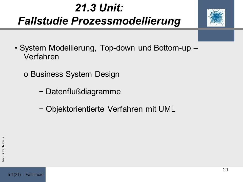 Inf (21) - Fallstudie Ralf-Oliver Mevius 21.3 Unit: Fallstudie Prozessmodellierung System Modellierung, Top-down und Bottom-up – Verfahren o Business System Design Datenflußdiagramme Objektorientierte Verfahren mit UML 21