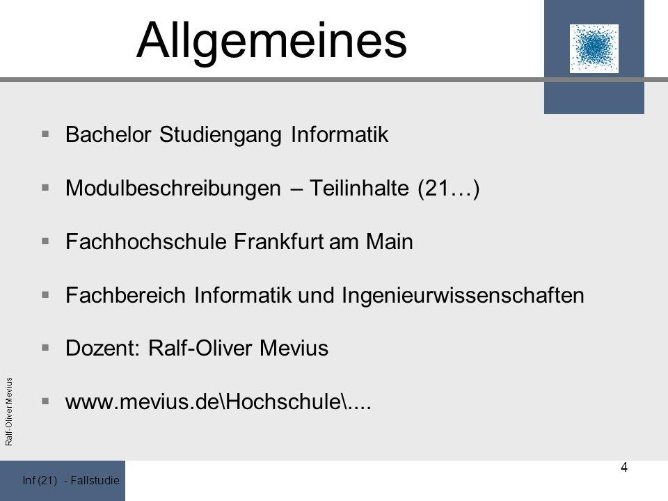 Inf (21) - Fallstudie Ralf-Oliver Mevius Allgemeines Bachelor Studiengang Informatik Modulbeschreibungen – Teilinhalte (21…) Fachhochschule Frankfurt am Main Fachbereich Informatik und Ingenieurwissenschaften Dozent: Ralf-Oliver Mevius www.mevius.de\Hochschule\....