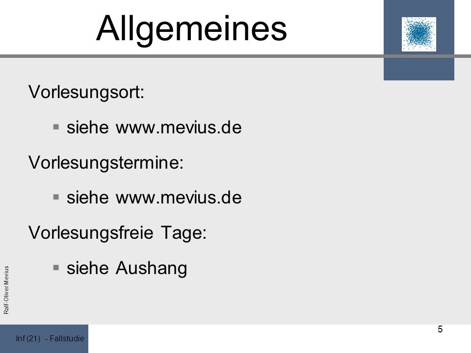 Inf (21) - Fallstudie Ralf-Oliver Mevius Allgemeines Vorlesungsort: siehe www.mevius.de Vorlesungstermine: siehe www.mevius.de Vorlesungsfreie Tage: siehe Aushang 5