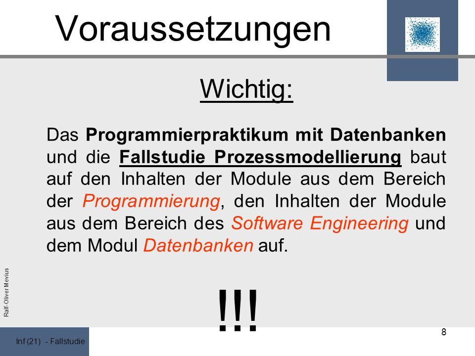 Inf (21) - Fallstudie Ralf-Oliver Mevius Voraussetzungen Wichtig: Das Programmierpraktikum mit Datenbanken und die Fallstudie Prozessmodellierung baut auf den Inhalten der Module aus dem Bereich der Programmierung, den Inhalten der Module aus dem Bereich des Software Engineering und dem Modul Datenbanken auf.