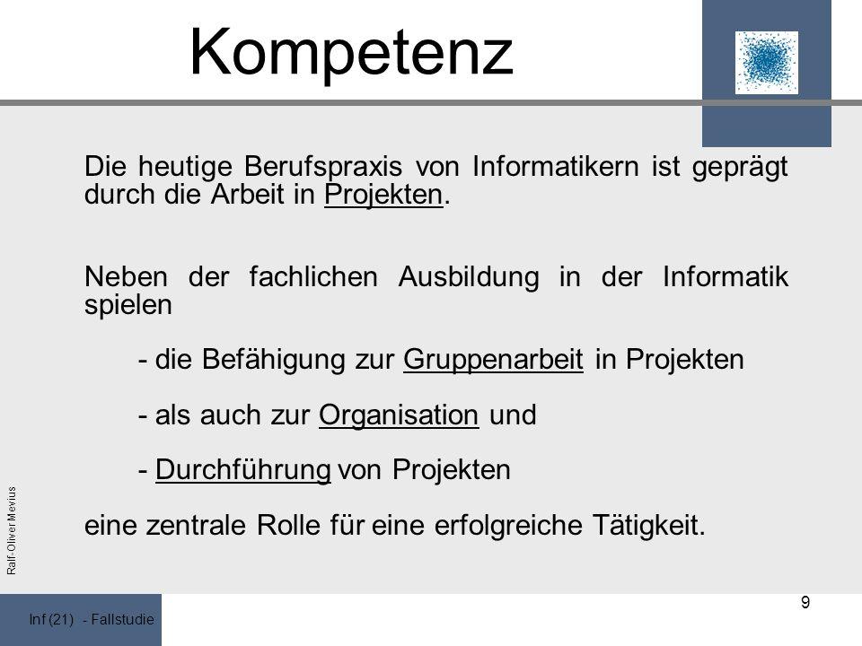 Inf (21) - Fallstudie Ralf-Oliver Mevius Kompetenz Die heutige Berufspraxis von Informatikern ist geprägt durch die Arbeit in Projekten.