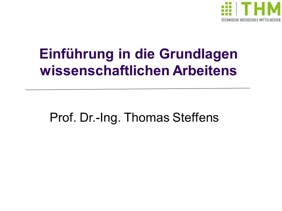 Einführung in die Grundlagen wissenschaftlichen Arbeitens Prof. Dr.-Ing. Thomas Steffens