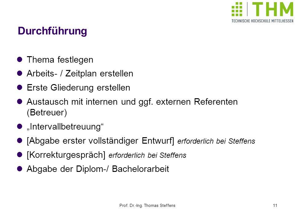 Prof. Dr.-Ing. Thomas Steffens11 Durchführung Thema festlegen Arbeits- / Zeitplan erstellen Erste Gliederung erstellen Austausch mit internen und ggf.