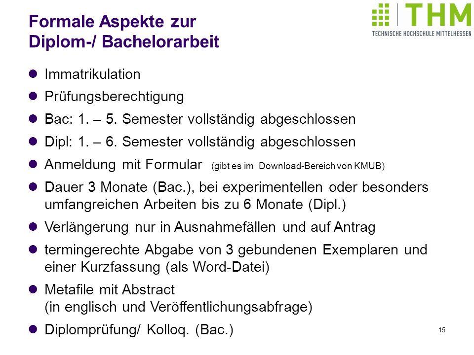 15 Formale Aspekte zur Diplom-/ Bachelorarbeit Immatrikulation Prüfungsberechtigung Bac: 1. – 5. Semester vollständig abgeschlossen Dipl: 1. – 6. Seme