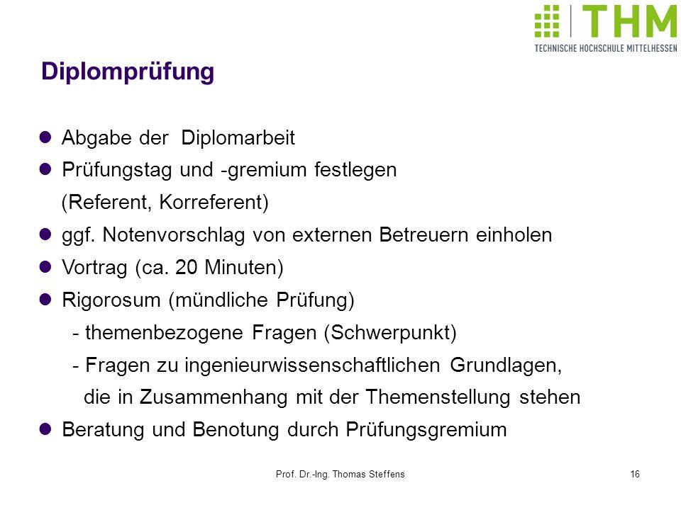 Prof. Dr.-Ing. Thomas Steffens16 Diplomprüfung Abgabe der Diplomarbeit Prüfungstag und -gremium festlegen (Referent, Korreferent) ggf. Notenvorschlag
