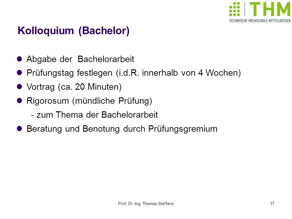 Prof. Dr.-Ing. Thomas Steffens17 Kolloquium (Bachelor) Abgabe der Bachelorarbeit Prüfungstag festlegen (i.d.R. innerhalb von 4 Wochen) Vortrag (ca. 20