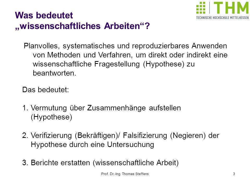 Prof. Dr.-Ing. Thomas Steffens3 Was bedeutet wissenschaftliches Arbeiten? Planvolles, systematisches und reproduzierbares Anwenden von Methoden und Ve