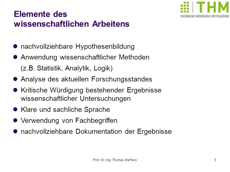 Prof. Dr.-Ing. Thomas Steffens5 Elemente des wissenschaftlichen Arbeitens nachvollziehbare Hypothesenbildung Anwendung wissenschaftlicher Methoden (z.
