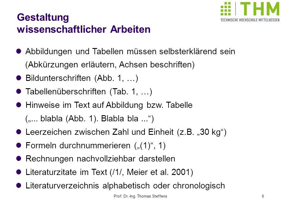 Prof. Dr.-Ing. Thomas Steffens6 Gestaltung wissenschaftlicher Arbeiten Abbildungen und Tabellen müssen selbsterklärend sein (Abkürzungen erläutern, Ac