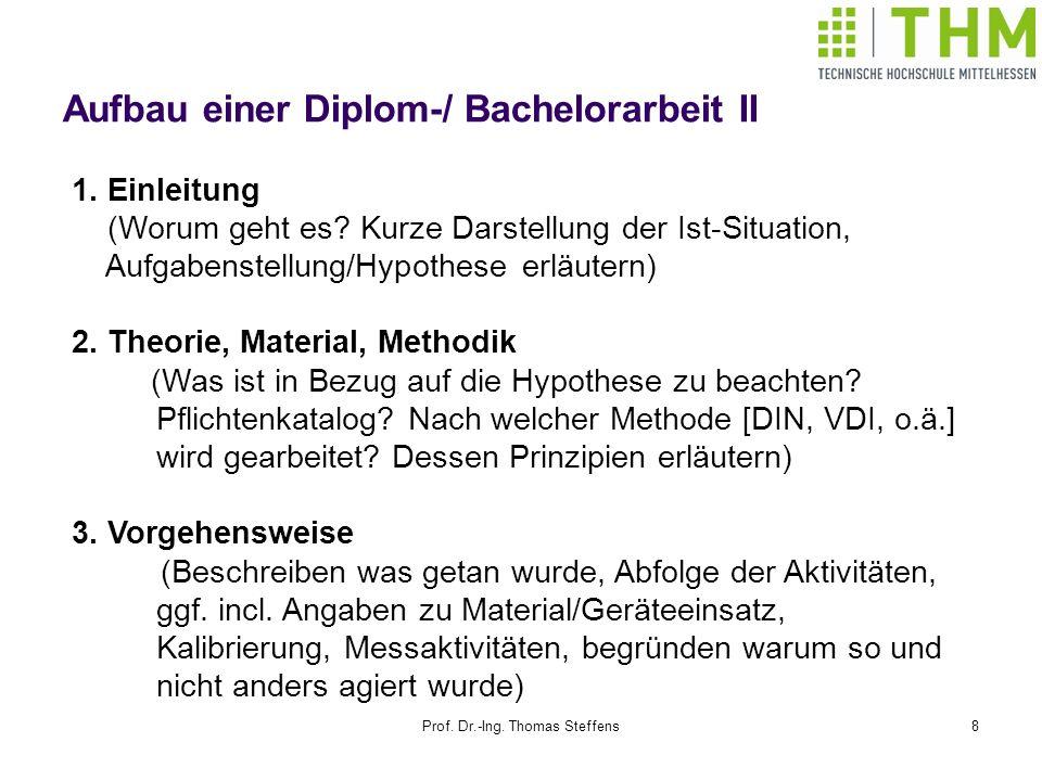 Prof. Dr.-Ing. Thomas Steffens8 Aufbau einer Diplom-/ Bachelorarbeit II 1. Einleitung (Worum geht es? Kurze Darstellung der Ist-Situation, Aufgabenste