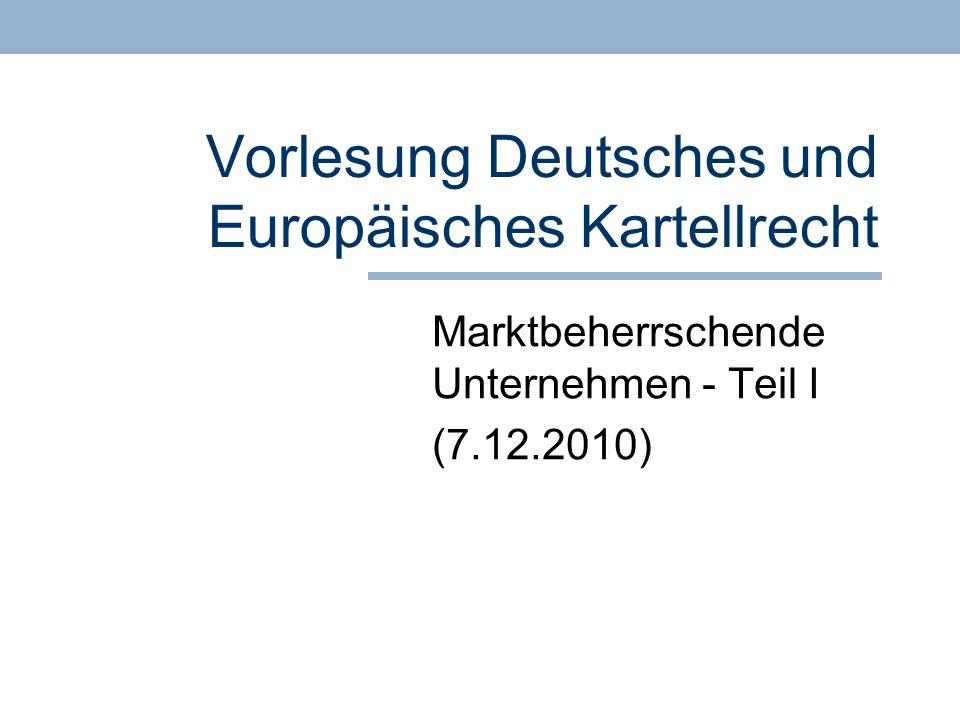 Vorlesung Deutsches und Europäisches Kartellrecht Marktbeherrschende Unternehmen - Teil I (7.12.2010)
