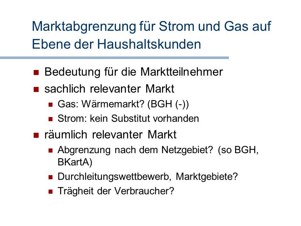 Marktabgrenzung für Strom und Gas auf Ebene der Haushaltskunden Bedeutung für die Marktteilnehmer sachlich relevanter Markt Gas: Wärmemarkt? (BGH (-))
