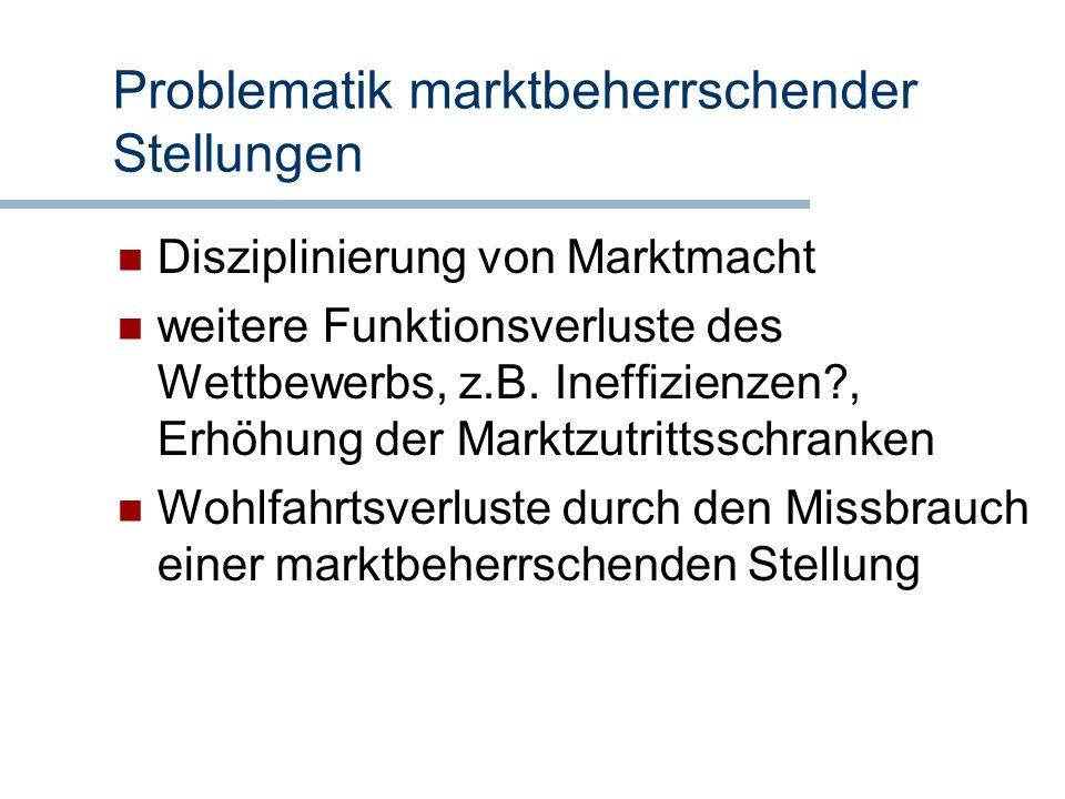 Problematik marktbeherrschender Stellungen Disziplinierung von Marktmacht weitere Funktionsverluste des Wettbewerbs, z.B. Ineffizienzen?, Erhöhung der