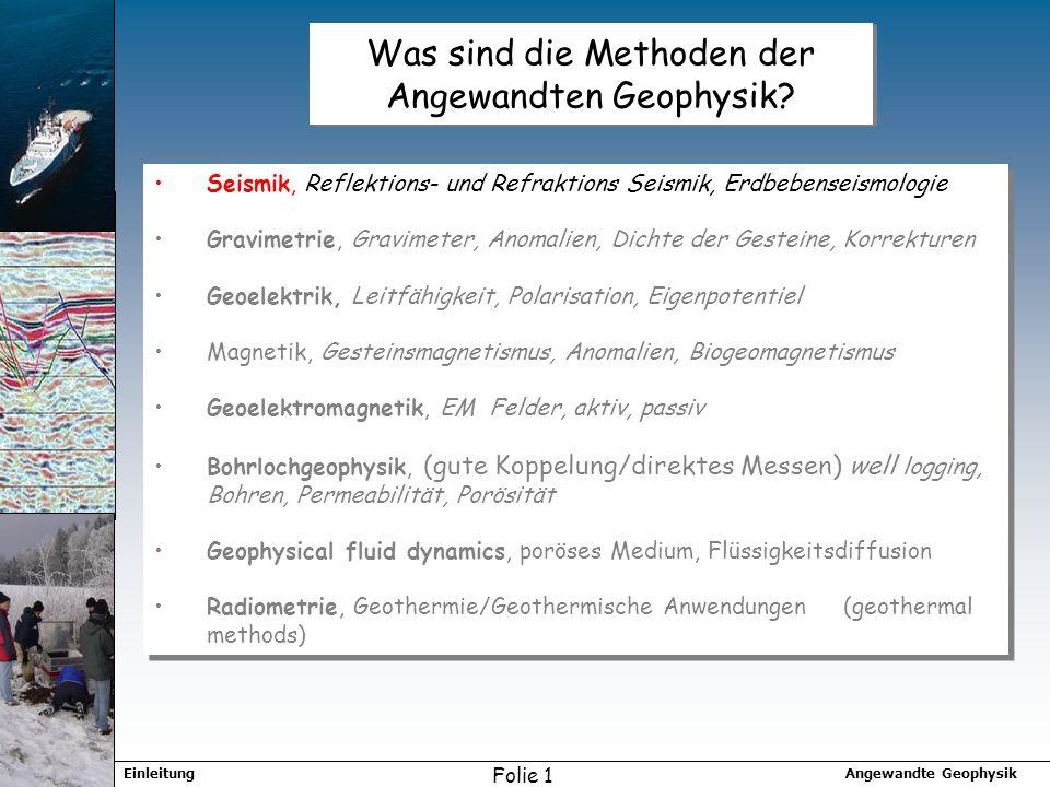 Angewandte GeophysikEinleitung Folie 1 Was sind die Methoden der Angewandten Geophysik? Seismik, Reflektions- und Refraktions Seismik, Erdbebenseismol