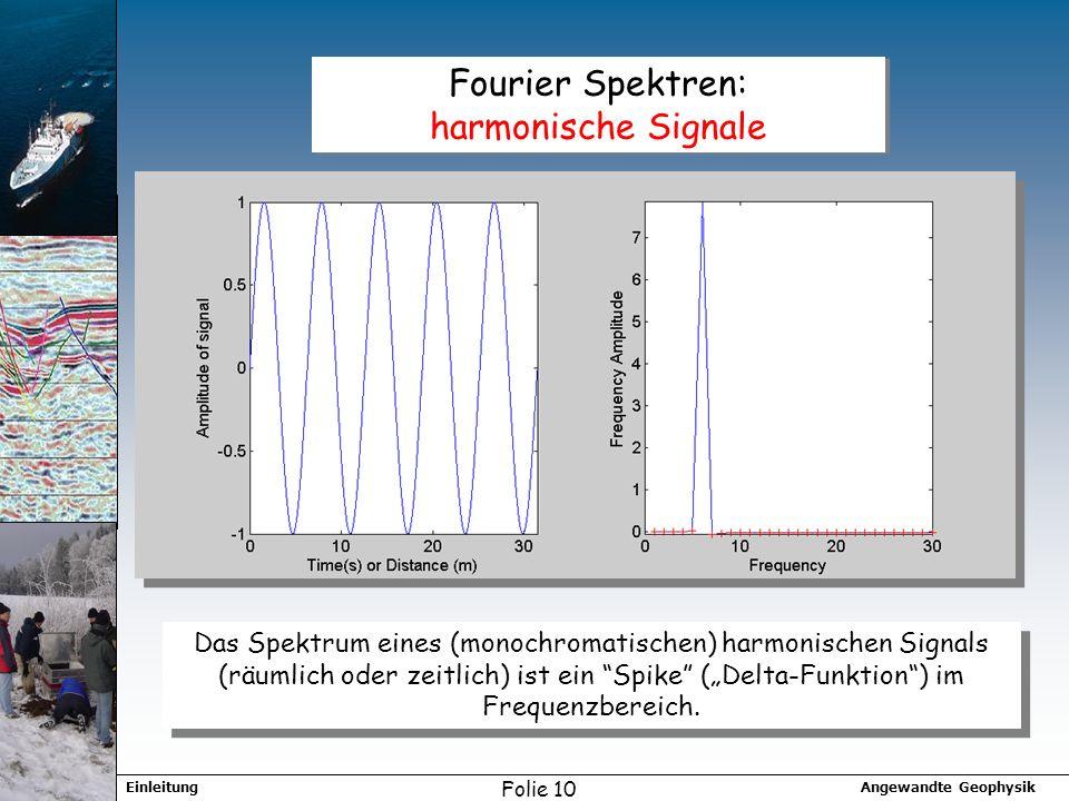 Angewandte GeophysikEinleitung Folie 10 Fourier Spektren: harmonische Signale Das Spektrum eines (monochromatischen) harmonischen Signals (räumlich oder zeitlich) ist ein Spike (Delta-Funktion) im Frequenzbereich.