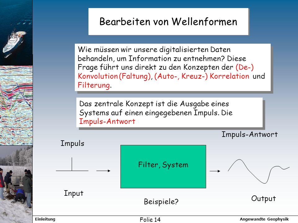 Angewandte GeophysikEinleitung Folie 14 Bearbeiten von Wellenformen Wie müssen wir unsere digitalisierten Daten behandeln, um Information zu entnehmen.