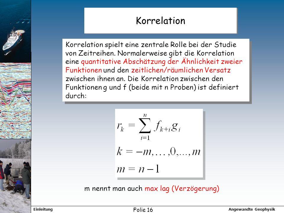 Angewandte GeophysikEinleitung Folie 16 Korrelation Korrelation spielt eine zentrale Rolle bei der Studie von Zeitreihen. Normalerweise gibt die Korre