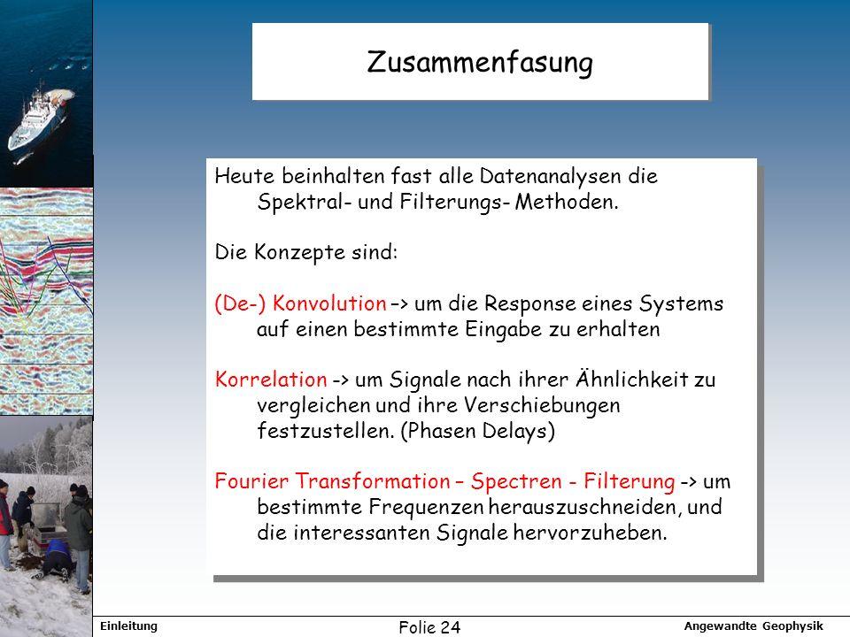 Angewandte GeophysikEinleitung Folie 24 Zusammenfasung Heute beinhalten fast alle Datenanalysen die Spektral- und Filterungs- Methoden.