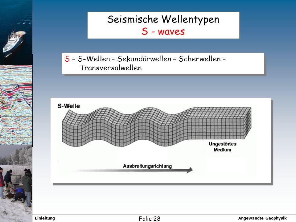 Angewandte GeophysikEinleitung Folie 28 Seismische Wellentypen S - waves S – S-Wellen – Sekundärwellen – Scherwellen – Transversalwellen