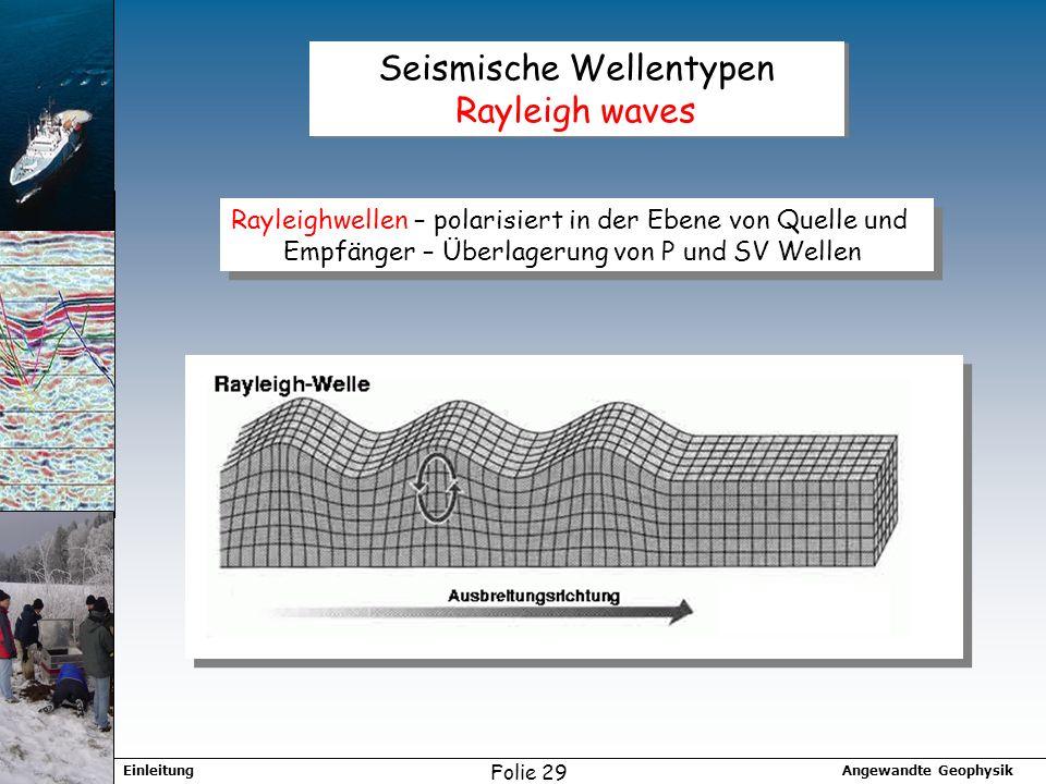 Angewandte GeophysikEinleitung Folie 29 Seismische Wellentypen Rayleigh waves Rayleighwellen – polarisiert in der Ebene von Quelle und Empfänger – Überlagerung von P und SV Wellen