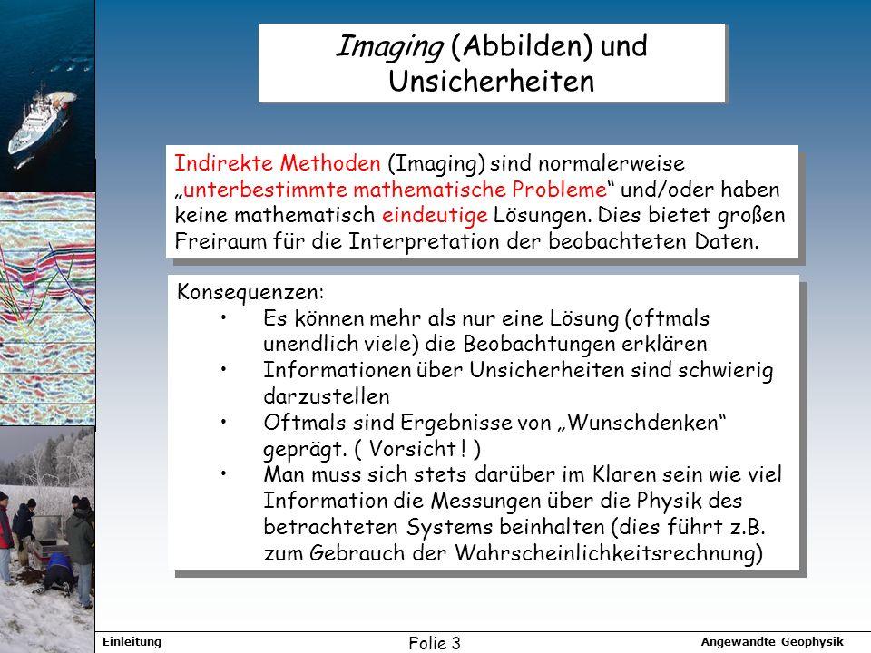 Angewandte GeophysikEinleitung Folie 3 Imaging (Abbilden) und Unsicherheiten Indirekte Methoden (Imaging) sind normalerweiseunterbestimmte mathematische Probleme und/oder haben keine mathematisch eindeutige Lösungen.