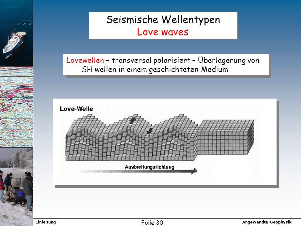 Angewandte GeophysikEinleitung Folie 30 Seismische Wellentypen Love waves Lovewellen – transversal polarisiert – Überlagerung von SH wellen in einem geschichteten Medium