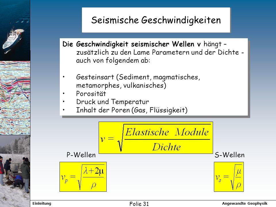 Angewandte GeophysikEinleitung Folie 31 Seismische Geschwindigkeiten Die Geschwindigkeit seismischer Wellen v hängt – zusätzlich zu den Lame Parametern und der Dichte - auch von folgendem ab: Gesteinsart (Sediment, magmatisches, metamorphes, vulkanisches) Porosität Druck und Temperatur Inhalt der Poren (Gas, Flüssigkeit) Die Geschwindigkeit seismischer Wellen v hängt – zusätzlich zu den Lame Parametern und der Dichte - auch von folgendem ab: Gesteinsart (Sediment, magmatisches, metamorphes, vulkanisches) Porosität Druck und Temperatur Inhalt der Poren (Gas, Flüssigkeit) P-WellenS-Wellen