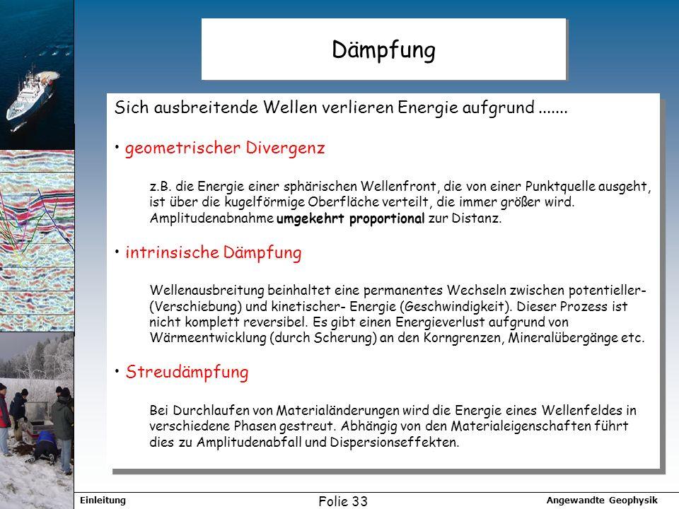 Angewandte GeophysikEinleitung Folie 33 Dämpfung Sich ausbreitende Wellen verlieren Energie aufgrund....... geometrischer Divergenz z.B. die Energie e