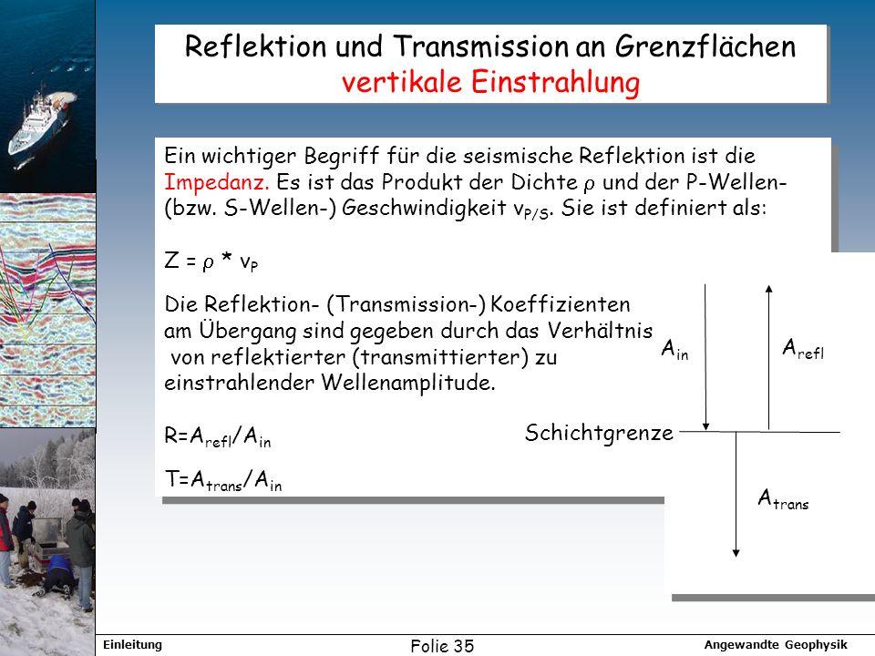 Angewandte GeophysikEinleitung Folie 35 Reflektion und Transmission an Grenzflächen vertikale Einstrahlung Ein wichtiger Begriff für die seismische Reflektion ist die Impedanz.