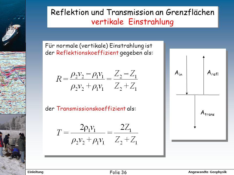Angewandte GeophysikEinleitung Folie 36 Reflektion und Transmission an Grenzflächen vertikale Einstrahlung Für normale (vertikale) Einstrahlung ist der Reflektionskoeffizient gegeben als: der Transmissionskoeffizient als: Für normale (vertikale) Einstrahlung ist der Reflektionskoeffizient gegeben als: der Transmissionskoeffizient als: A in A refl A trans