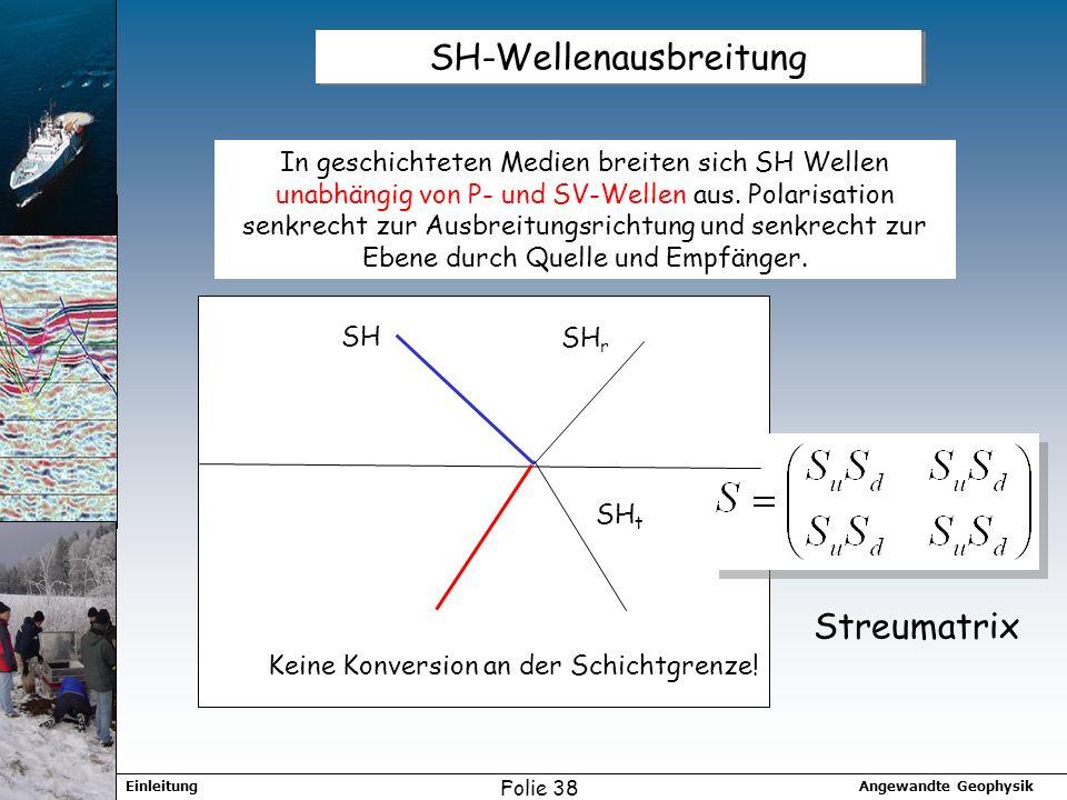 Angewandte GeophysikEinleitung Folie 38 SH-Wellenausbreitung In geschichteten Medien breiten sich SH Wellen unabhängig von P- und SV-Wellen aus.