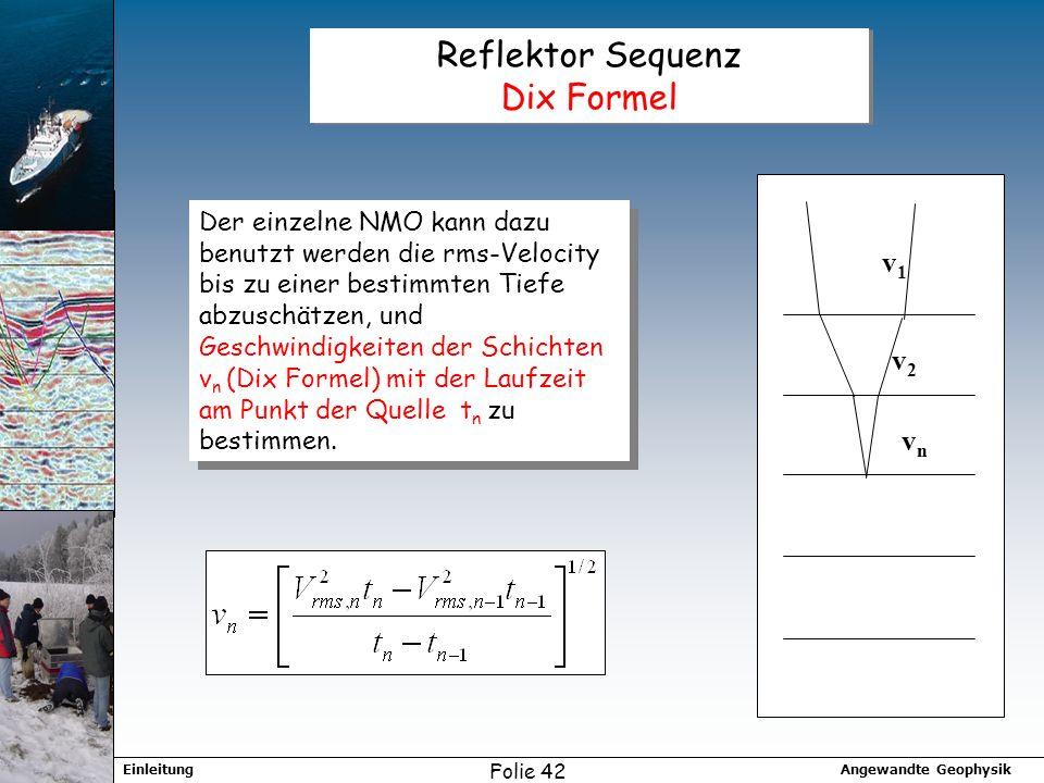 Angewandte GeophysikEinleitung Folie 42 Reflektor Sequenz Dix Formel Der einzelne NMO kann dazu benutzt werden die rms-Velocity bis zu einer bestimmten Tiefe abzuschätzen, und Geschwindigkeiten der Schichten v n (Dix Formel) mit der Laufzeit am Punkt der Quelle t n zu bestimmen.