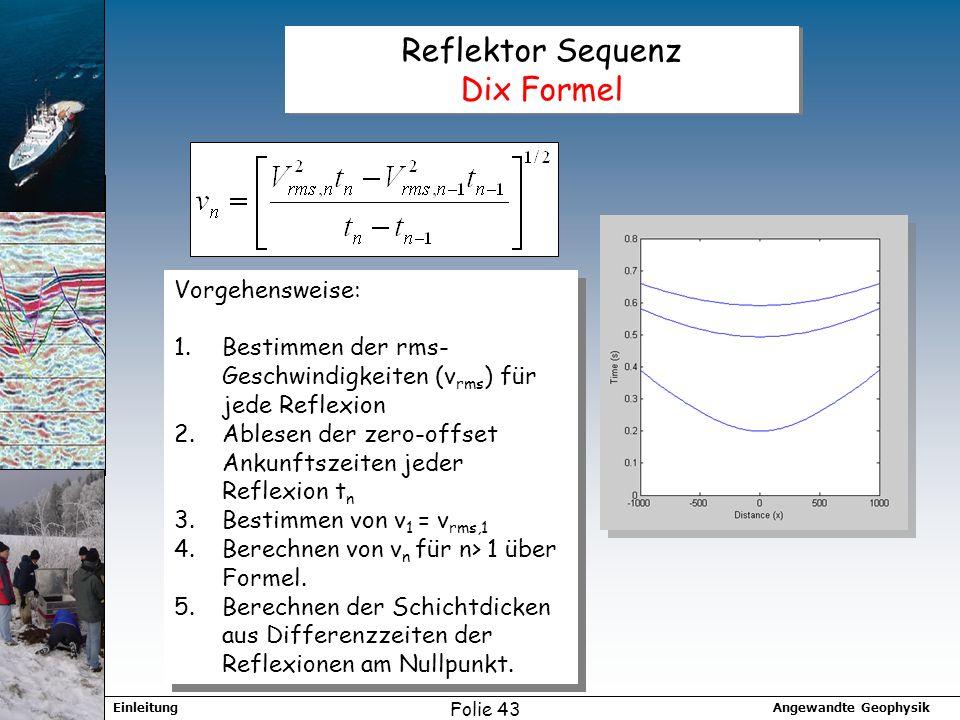 Angewandte GeophysikEinleitung Folie 43 Reflektor Sequenz Dix Formel Vorgehensweise: 1.Bestimmen der rms- Geschwindigkeiten (v rms ) für jede Reflexion 2.Ablesen der zero-offset Ankunftszeiten jeder Reflexion t n 3.Bestimmen von v 1 = v rms,1 4.Berechnen von v n für n> 1 über Formel.