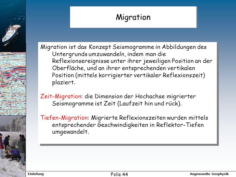 Angewandte GeophysikEinleitung Folie 44 Migration Migration ist das Konzept Seismogramme in Abbildungen des Untergrunds umzuwandeln, indem man die Reflexionsereignisse unter ihrer jeweiligen Position an der Oberfläche, und an ihrer entsprechenden vertikalen Position (mittels korrigierter vertikaler Reflexionszeit) plaziert.