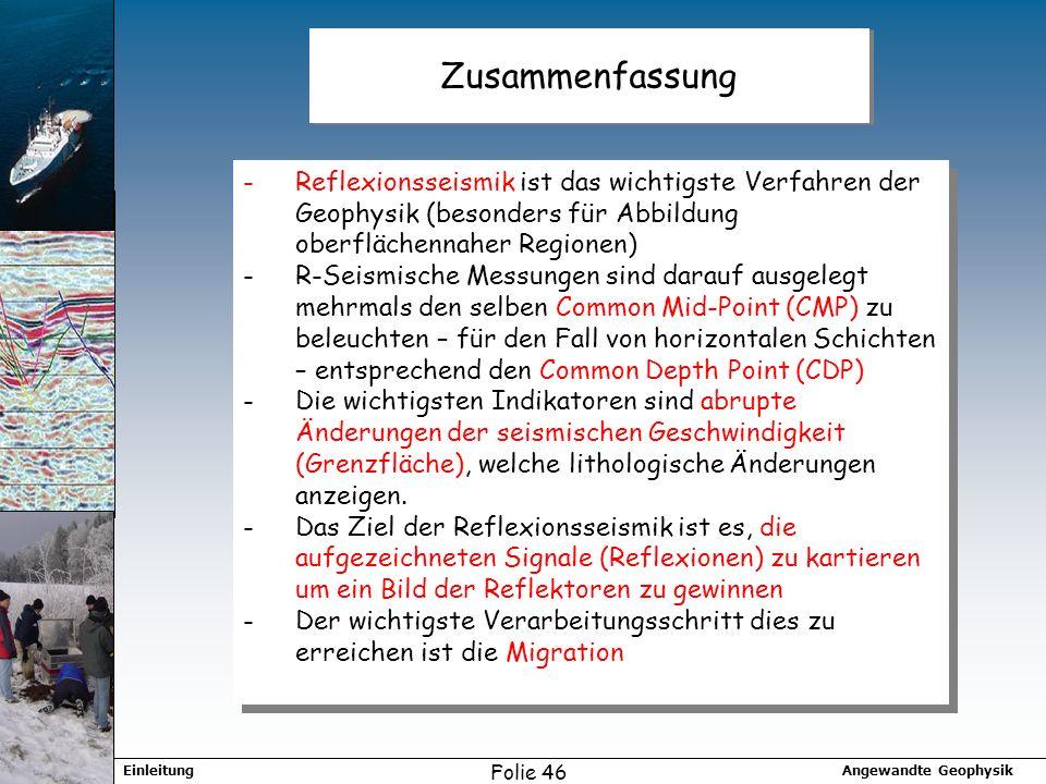 Angewandte GeophysikEinleitung Folie 46 Zusammenfassung -Reflexionsseismik ist das wichtigste Verfahren der Geophysik (besonders für Abbildung oberflä