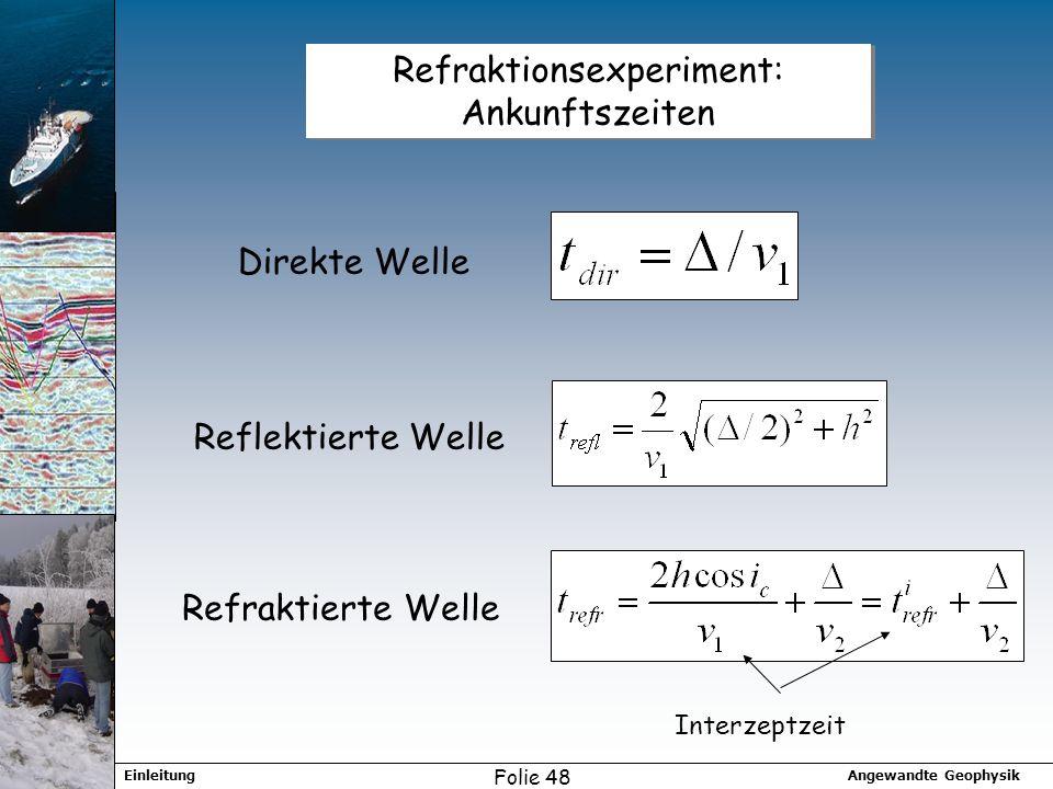 Angewandte GeophysikEinleitung Folie 48 Refraktionsexperiment: Ankunftszeiten Direkte Welle Reflektierte Welle Refraktierte Welle Interzeptzeit