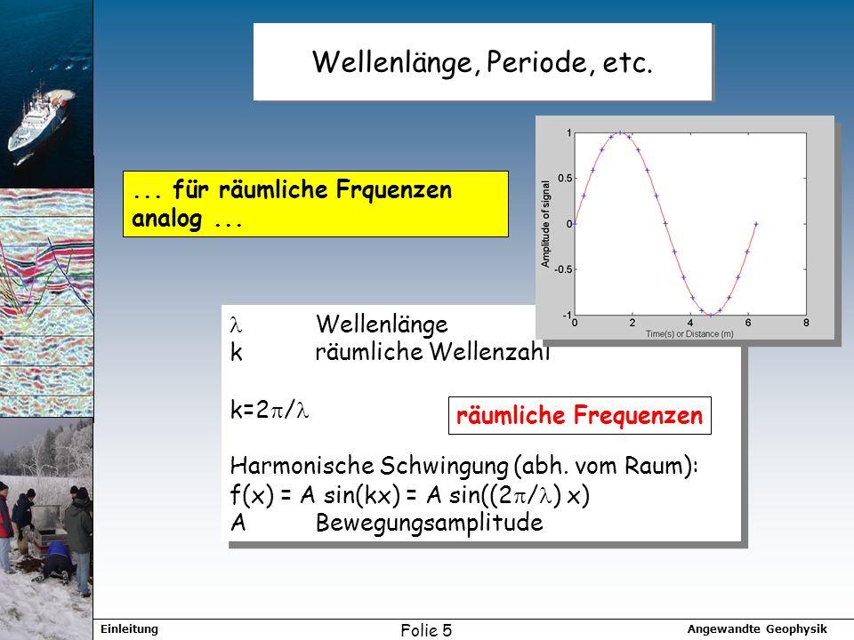 Angewandte GeophysikEinleitung Folie 5 Wellenlänge, Periode, etc.... für räumliche Frquenzen analog... Wellenlänge kräumliche Wellenzahl k=2 / Harmoni