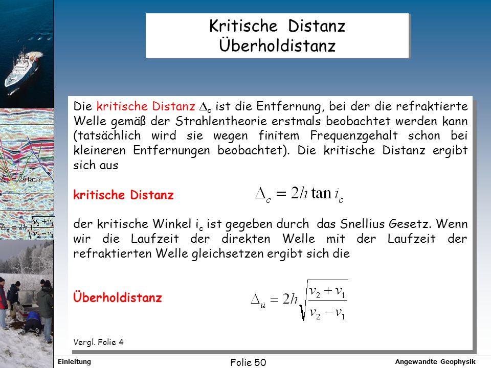 Angewandte GeophysikEinleitung Folie 50 Kritische Distanz Überholdistanz Die kritische Distanz c ist die Entfernung, bei der die refraktierte Welle gemäß der Strahlentheorie erstmals beobachtet werden kann (tatsächlich wird sie wegen finitem Frequenzgehalt schon bei kleineren Entfernungen beobachtet).