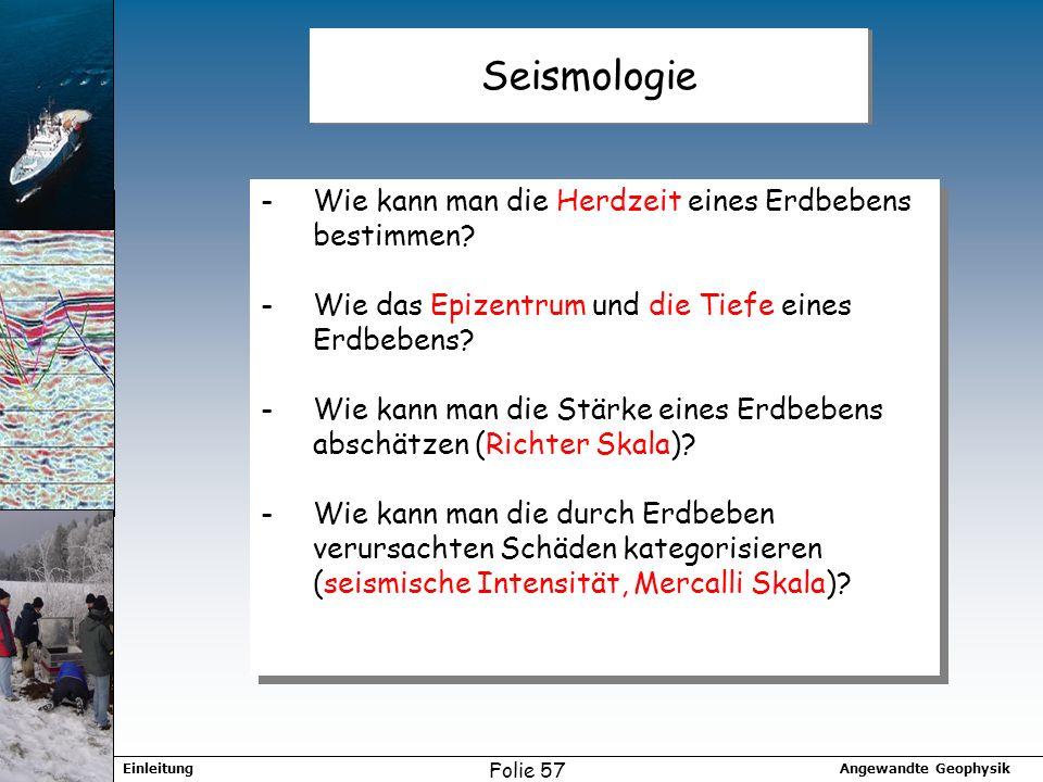 Angewandte GeophysikEinleitung Folie 57 Seismologie -Wie kann man die Herdzeit eines Erdbebens bestimmen? -Wie das Epizentrum und die Tiefe eines Erdb