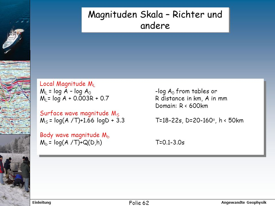 Angewandte GeophysikEinleitung Folie 62 Magnituden Skala – Richter und andere Local Magnitude M L M L = log A – log A 0 -log A 0 from tables or M L =