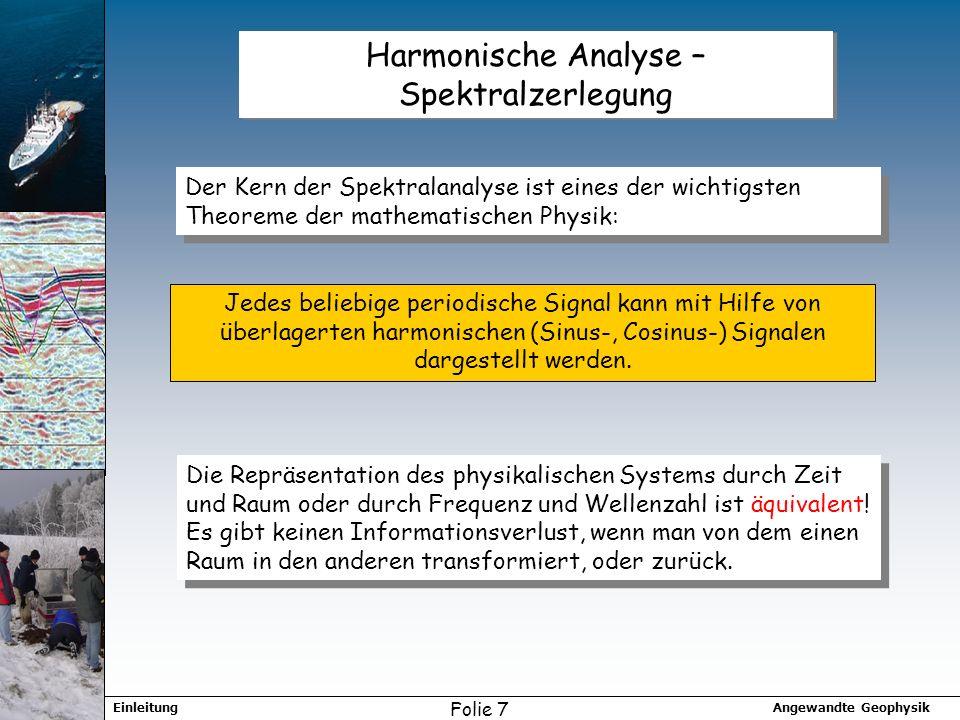 Angewandte GeophysikEinleitung Folie 7 Harmonische Analyse – Spektralzerlegung Der Kern der Spektralanalyse ist eines der wichtigsten Theoreme der mathematischen Physik: Jedes beliebige periodische Signal kann mit Hilfe von überlagerten harmonischen (Sinus-, Cosinus-) Signalen dargestellt werden.