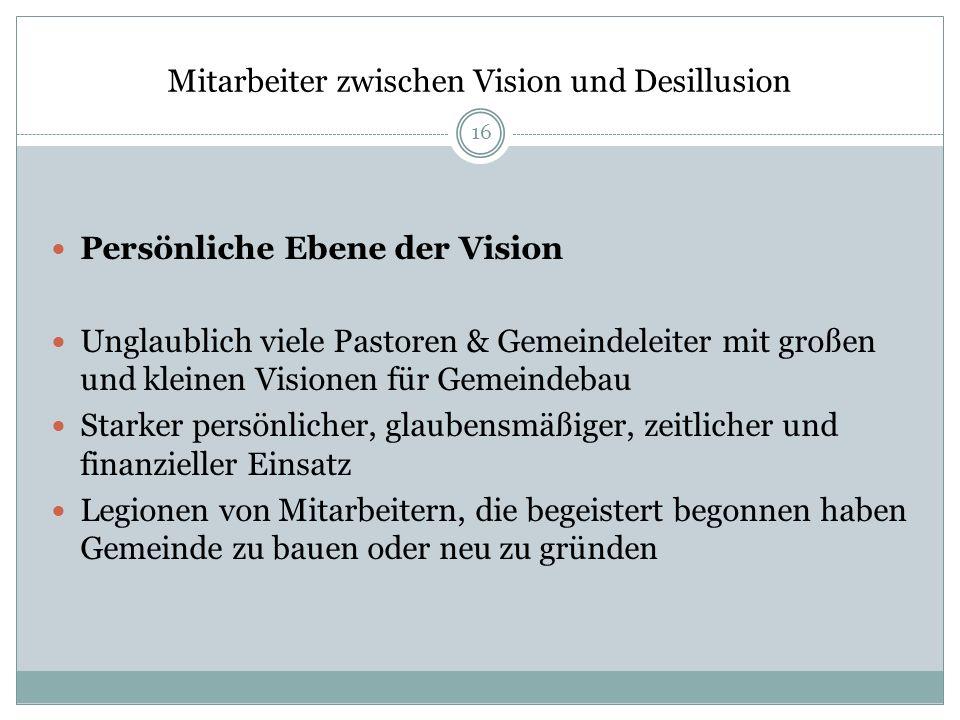 Mitarbeiter zwischen Vision und Desillusion Persönliche Ebene der Vision Unglaublich viele Pastoren & Gemeindeleiter mit großen und kleinen Visionen f