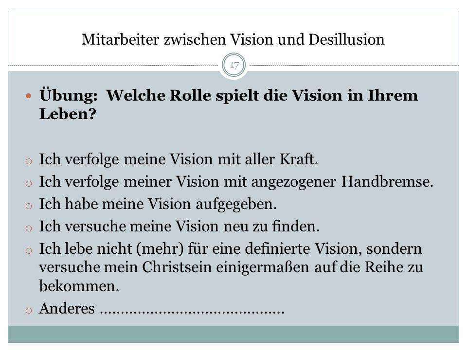 Mitarbeiter zwischen Vision und Desillusion Übung: Welche Rolle spielt die Vision in Ihrem Leben? o Ich verfolge meine Vision mit aller Kraft. o Ich v
