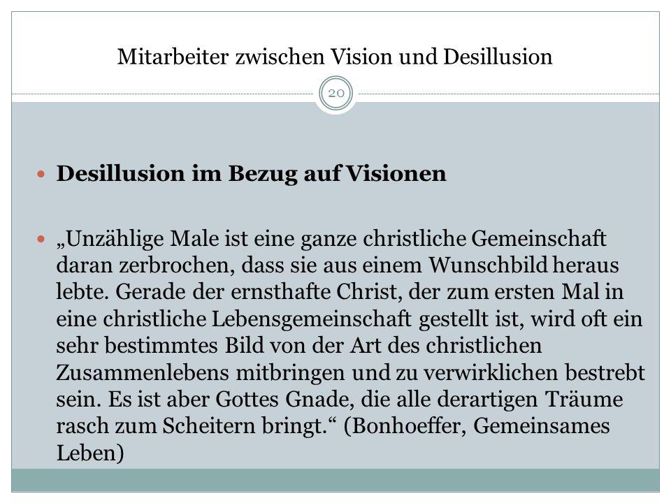 Mitarbeiter zwischen Vision und Desillusion Desillusion im Bezug auf Visionen Unzählige Male ist eine ganze christliche Gemeinschaft daran zerbrochen,