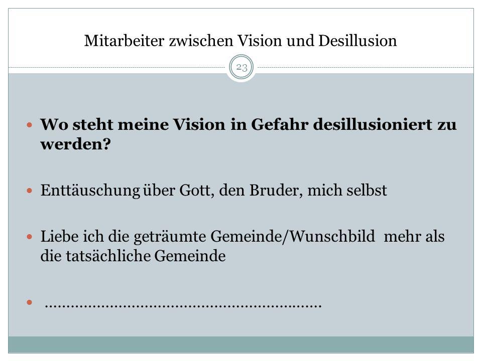 Mitarbeiter zwischen Vision und Desillusion Wo steht meine Vision in Gefahr desillusioniert zu werden? Enttäuschung über Gott, den Bruder, mich selbst